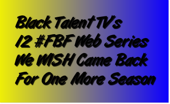 Black Talent TV's BEST WEB SERIES We WISH Came Back For One More Season